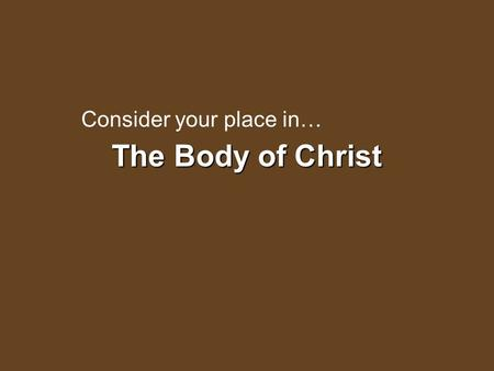 "The Body of Christ Consider your place in…. The Body of Christ is the Church ""And He put all things under His feet, and gave Him to be head over all things."