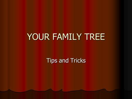 YOUR FAMILY TREE Tips and Tricks. HOW I STARTED WHERE TO START Start with your family. Ask questions! Start with your family. Ask questions! Find out.