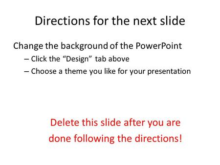 "Directions for the next slide Change the background of the PowerPoint – Click the ""Design"" tab above – Choose a theme you like for your presentation Delete."