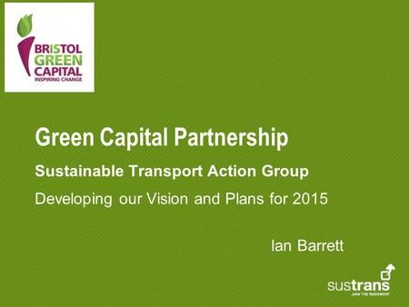 Green Capital Partnership Sustainable Transport Action Group Developing our Vision and Plans for 2015 Ian Barrett.