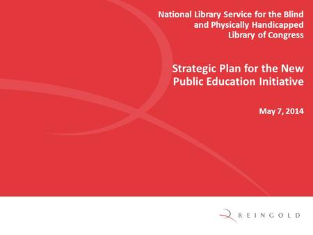 National Library Service for the Blind and Physically Handicapped Library of Congress Strategic Plan for the New Public Education Initiative May 7, 2014.