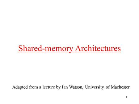 1 Shared-memory Architectures Adapted from a lecture by Ian Watson, University of Machester.