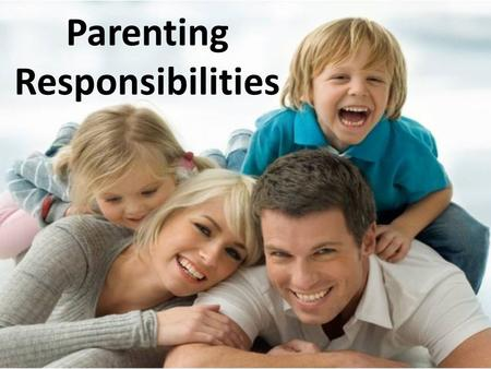 Parenting Responsibilities. Children in Society What is the importance of having children in today's society? – They are the future – They give us purpose.