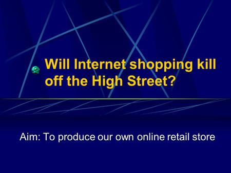 Will Internet shopping kill off the High Street? Aim: To produce our own online retail store.