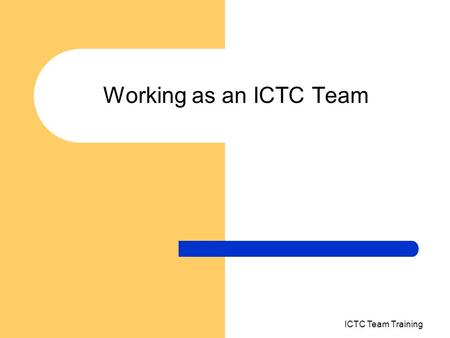"Working as an ICTC Team ICTC Team Training. What is a team A group of people working in an organisation can be called a team ""when there is interdependency."