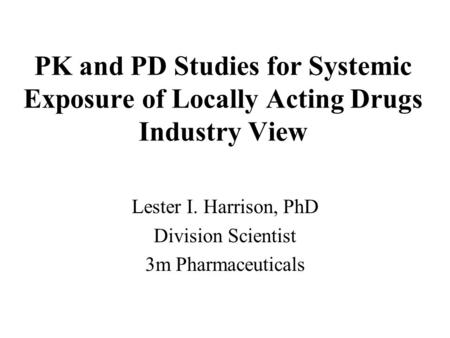 PK and PD Studies for Systemic Exposure of Locally Acting Drugs Industry View Lester I. Harrison, PhD Division Scientist 3m Pharmaceuticals.