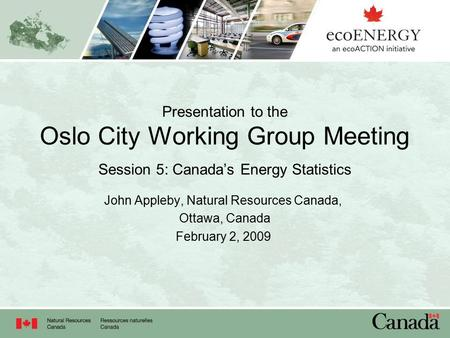 Presentation to the Oslo City Working Group Meeting Session 5: Canada's Energy Statistics John Appleby, Natural Resources Canada, Ottawa, Canada February.