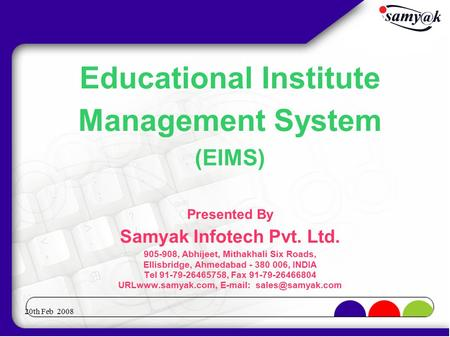 20th Feb 2008 Educational Institute Management System (EIMS)‏ Presented By Samyak Infotech Pvt. Ltd. 905-908, Abhijeet, Mithakhali Six Roads, Ellisbridge,