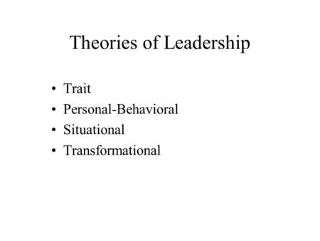 Theories of Leadership Trait Personal-Behavioral Situational Transformational.