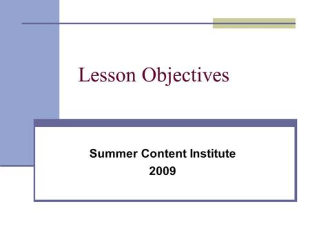 "Lesson Objectives Summer Content Institute 2009. ""The quality of one's thinking about objectives during planning directly accounts for the effectiveness."