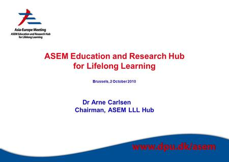 ASEM Education and Research Hub for Lifelong Learning Brussels, 2 October 2010 Dr Arne Carlsen Chairman, ASEM LLL Hub.