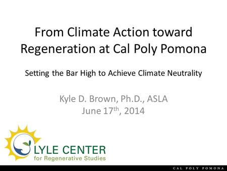 From Climate Action toward Regeneration at Cal Poly Pomona Setting the Bar High to Achieve Climate Neutrality Kyle D. Brown, Ph.D., ASLA June 17 th, 2014.