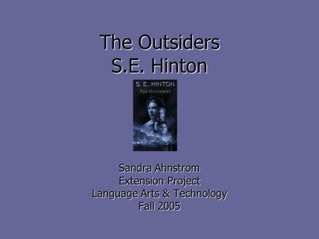 The Outsiders S.E. Hinton Sandra Ahnstrom Extension Project Language Arts & Technology Fall 2005.