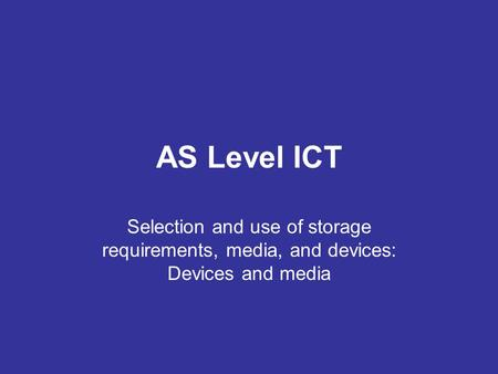 AS Level ICT Selection and use of storage requirements, media, and devices: Devices and media.