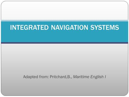 Adapted from: Pritchard,B., Maritime English I INTEGRATED NAVIGATION SYSTEMS.
