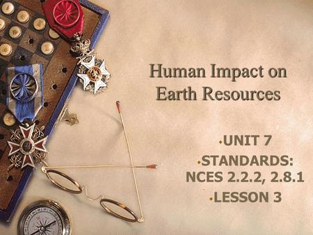 Human Impact on Earth Resources  UNIT 7  STANDARDS: NCES 2.2.2, 2.8.1  LESSON 3.