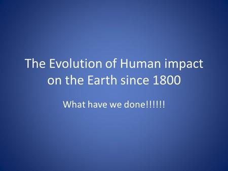 The Evolution of Human impact on the Earth since 1800 What have we done!!!!!!