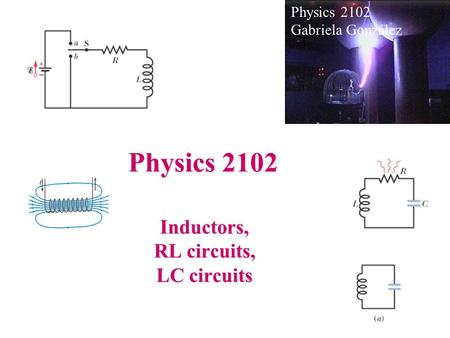 Physics 2102 Inductors, RL circuits, LC circuits Physics 2102 Gabriela González.