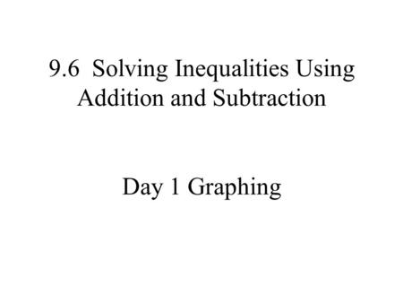 9.6 Solving Inequalities Using Addition and Subtraction Day 1 Graphing.