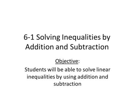 6-1 Solving Inequalities by Addition and Subtraction Objective: Students will be able to solve linear inequalities by using addition and subtraction.