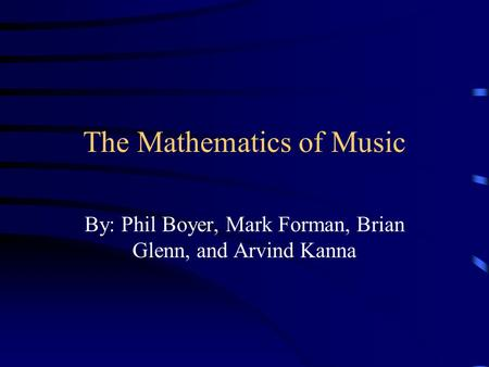 The Mathematics of Music By: Phil Boyer, Mark Forman, Brian Glenn, and Arvind Kanna.