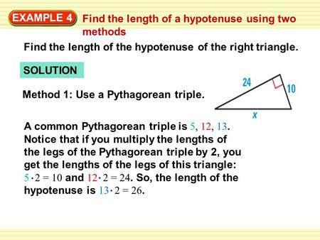 EXAMPLE 4 Find the length of a hypotenuse using two methods SOLUTION Find the length of the hypotenuse of the right triangle. Method 1: Use a Pythagorean.