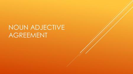 NOUN ADJECTIVE AGREEMENT. ADJECTIVES DESCRIBE NOUNS In English, adjectives almost always come before the noun: the tall boy In Spanish, adjectives almost.