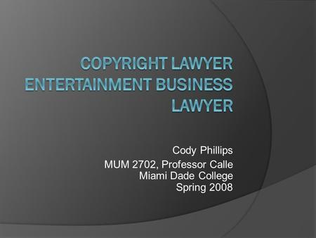 Cody Phillips MUM 2702, Professor Calle Miami Dade College Spring 2008.