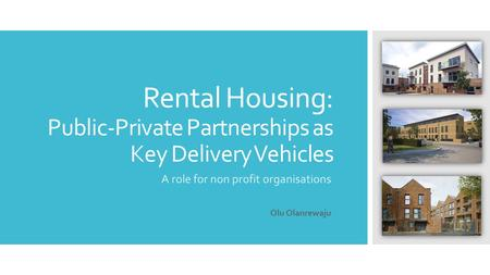 Rental Housing: Public-Private Partnerships as Key Delivery Vehicles A role for non profit organisations Olu Olanrewaju.