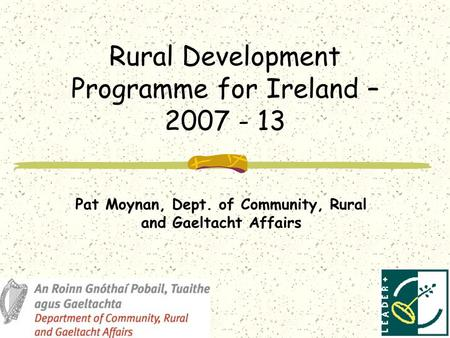 Rural Development Programme for Ireland – 2007 - 13 Pat Moynan, Dept. of Community, Rural and Gaeltacht Affairs.