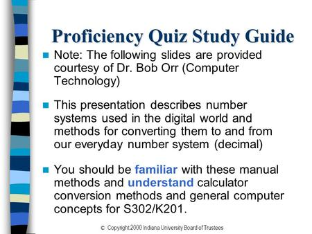 © Copyright 2000 Indiana University Board of Trustees Proficiency Quiz Study Guide Note: The following slides are provided courtesy of Dr. Bob Orr (Computer.