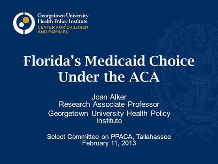 Florida's Medicaid Choice Under the ACA Joan Alker Research Associate Professor Georgetown University Health Policy Institute Select Committee on PPACA,