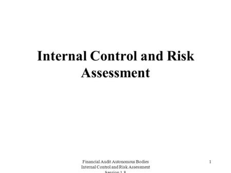 Financial Audit Autonomous Bodies Internal Control and Risk Assessment Session 1.8 1 Internal Control and Risk Assessment.