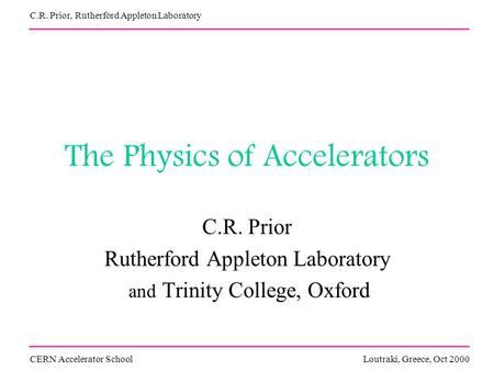 The Physics of Accelerators C.R. Prior Rutherford Appleton Laboratory and Trinity College, Oxford CERN Accelerator SchoolLoutraki, Greece, Oct 2000 C.R.