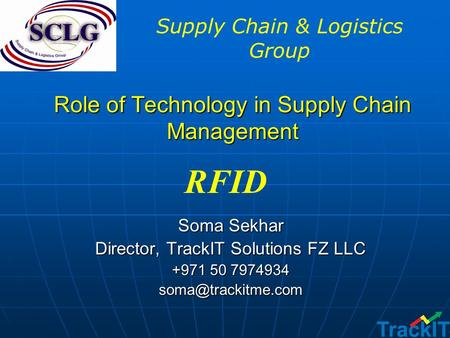 Role of Technology in Supply Chain Management Soma Sekhar Director, TrackIT Solutions FZ LLC +971 50 7974934 RFID Supply Chain & Logistics.