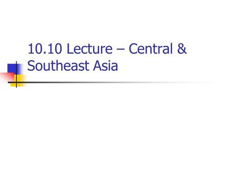 10.10 Lecture – Central & Southeast Asia. I. Central Asia A. Central Asia suffered invasions and domination by powerful groups such as the Mongols, Byzantines,
