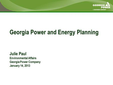 Georgia Power and Energy Planning Julie Paul Environmental Affairs Georgia Power Company January 14, 2013.
