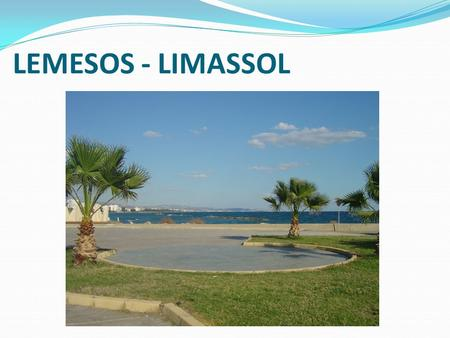 LEMESOS - LIMASSOL. Lemesos - Limassol It is located on Acrotiri Bay It is the capital of Limassol district LEMESOS.
