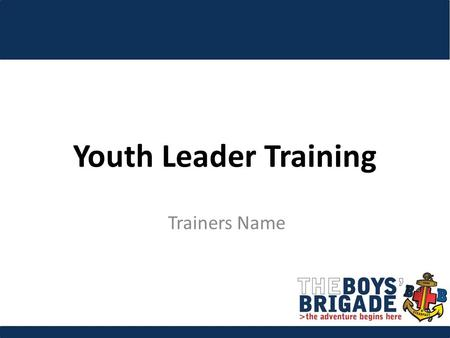 Youth Leader Training Trainers Name. To enable participants to deliver the BB mission by equipping them with the skills, knowledge and attitudes to work.