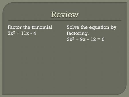 Review Factor the trinomial 3x2 + 11x - 4