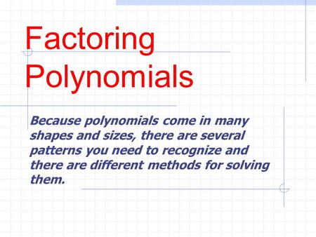 Factoring Polynomials Because polynomials come in many shapes and sizes, there are several patterns you need to recognize and there are different methods.