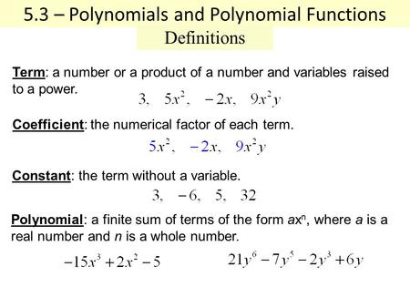 5.3 – Polynomials and Polynomial Functions Definitions Coefficient: the numerical factor of each term. Constant: the term without a variable. Term: a number.