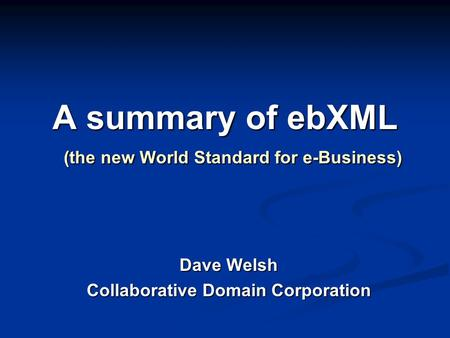 A summary of ebXML (the new World Standard for e-Business) Dave Welsh Collaborative Domain Corporation.