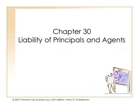 19 - 130 - 1 © 2007 Prentice Hall, Business Law, sixth edition, Henry R. Cheeseman Chapter 30 Liability of Principals and Agents.