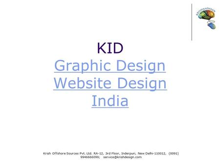 KID Graphic Design Website Design India Graphic Design Website Design India Krish Offshore Sources Pvt. Ltd. RA-12, 3rd Floor, Inderpuri, New Delhi-110012,