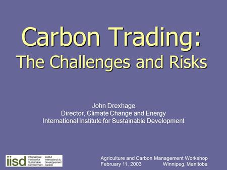 Carbon Trading: The Challenges and Risks John Drexhage Director, Climate Change and Energy International Institute for Sustainable Development Agriculture.