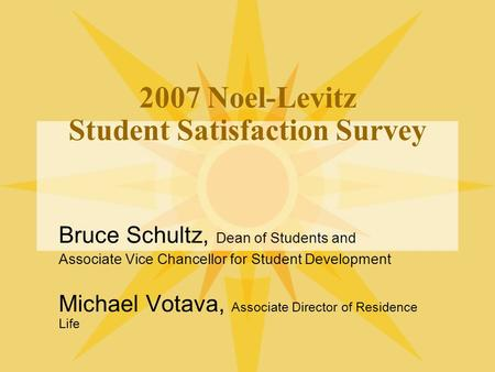 2007 Noel-Levitz Student Satisfaction Survey Bruce Schultz, Dean of Students and Associate Vice Chancellor for Student Development Michael Votava, Associate.