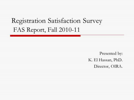 Registration Satisfaction Survey FAS Report, Fall 2010-11 Presented by: K. El Hassan, PhD. Director, OIRA.