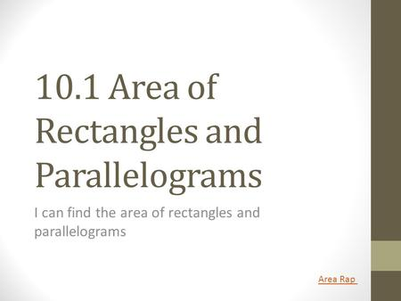 10.1 Area of Rectangles and Parallelograms I can find the area of rectangles and parallelograms Area Rap.