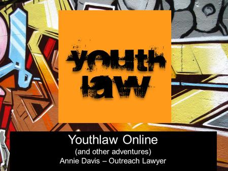 Youthlaw Online (and other adventures) Annie Davis – Outreach Lawyer.